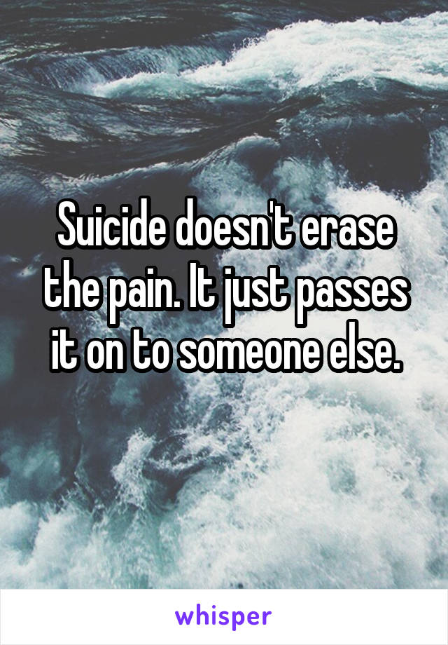 Suicide doesn't erase the pain. It just passes it on to someone else.