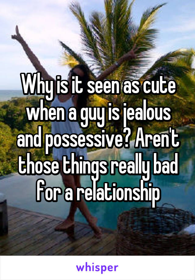 Why is it seen as cute when a guy is jealous and possessive? Aren't those things really bad for a relationship