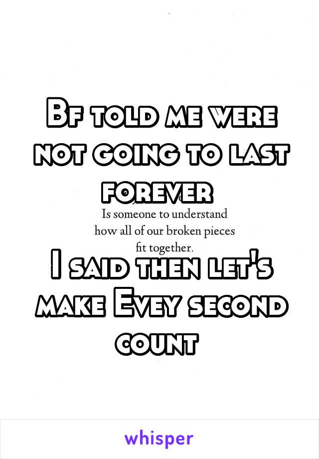Bf told me were not going to last forever   I said then let's make Evey second count