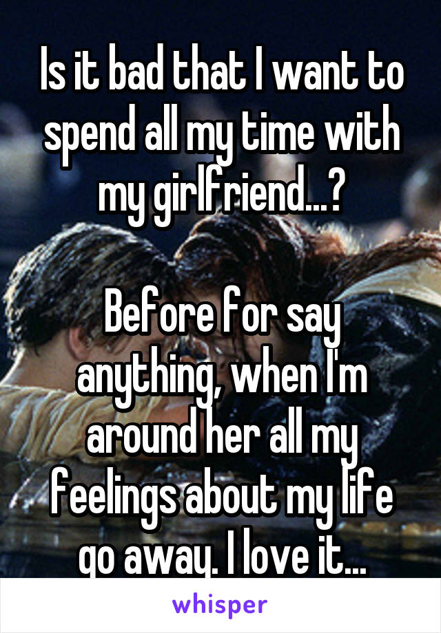 Is it bad that I want to spend all my time with my girlfriend...?  Before for say anything, when I'm around her all my feelings about my life go away. I love it...