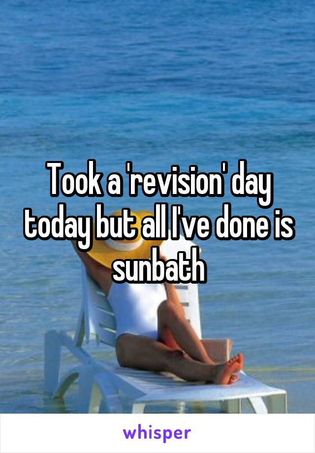 Took a 'revision' day today but all I've done is sunbath