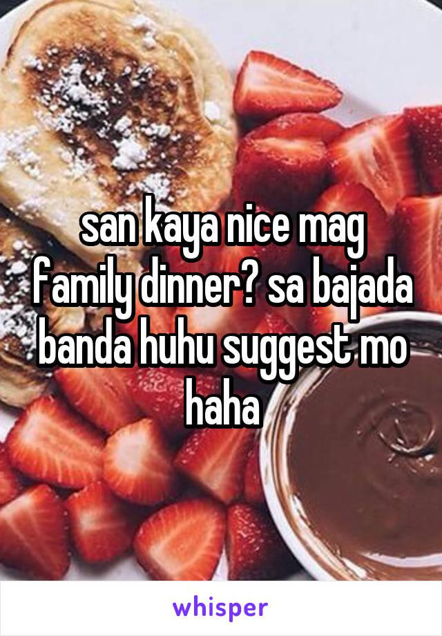 san kaya nice mag family dinner? sa bajada banda huhu suggest mo haha