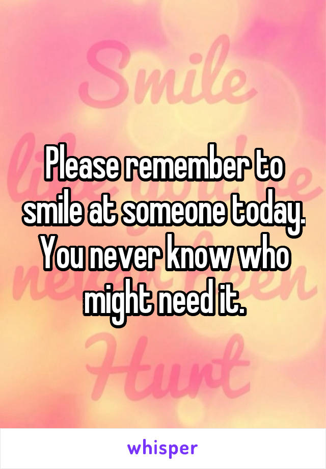 Please remember to smile at someone today. You never know who might need it.