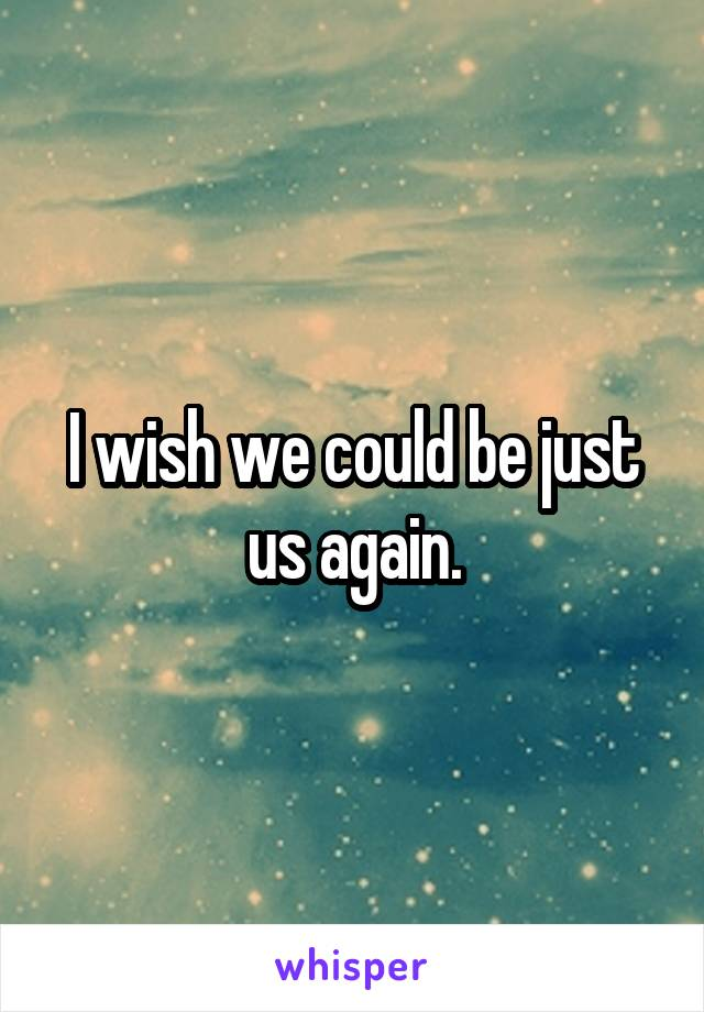 I wish we could be just us again.