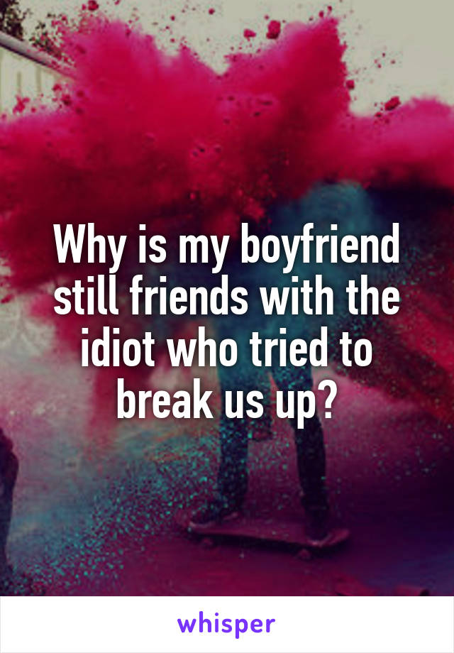 Why is my boyfriend still friends with the idiot who tried to break us up?