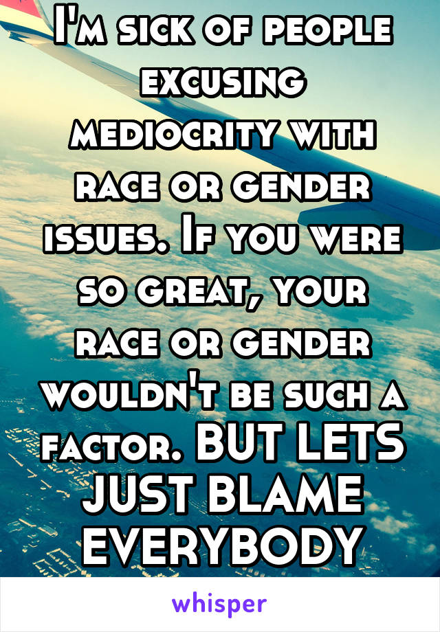 I'm sick of people excusing mediocrity with race or gender issues. If you were so great, your race or gender wouldn't be such a factor. BUT LETS JUST BLAME EVERYBODY ELSE RIGHT?
