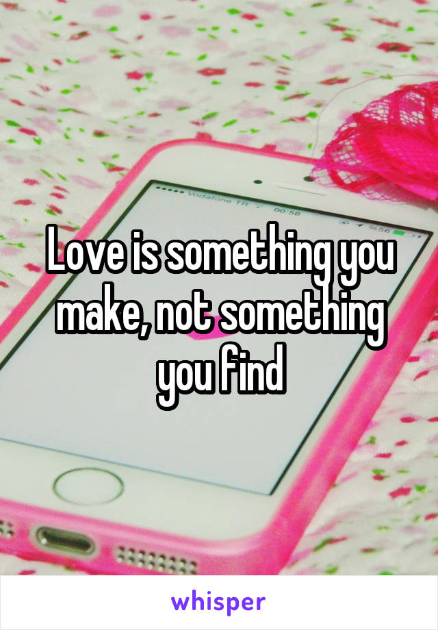 Love is something you make, not something you find