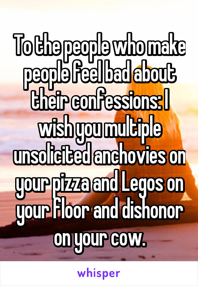 To the people who make people feel bad about their confessions: I wish you multiple unsolicited anchovies on your pizza and Legos on your floor and dishonor on your cow.