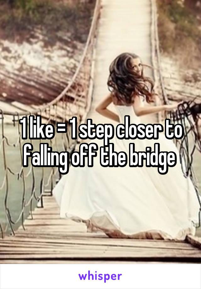 1 like = 1 step closer to falling off the bridge