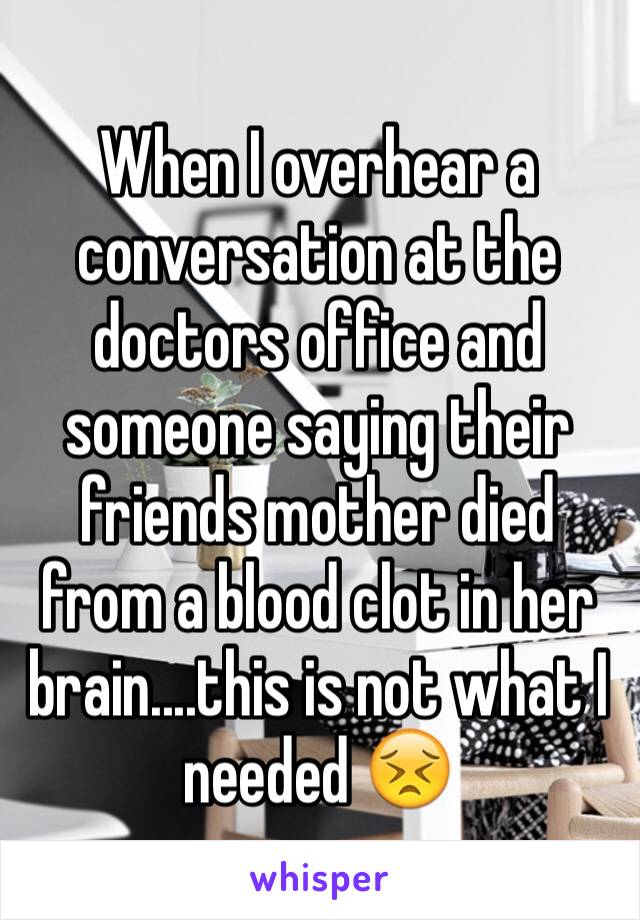 When I overhear a conversation at the doctors office and someone saying their friends mother died from a blood clot in her brain....this is not what I needed 😣