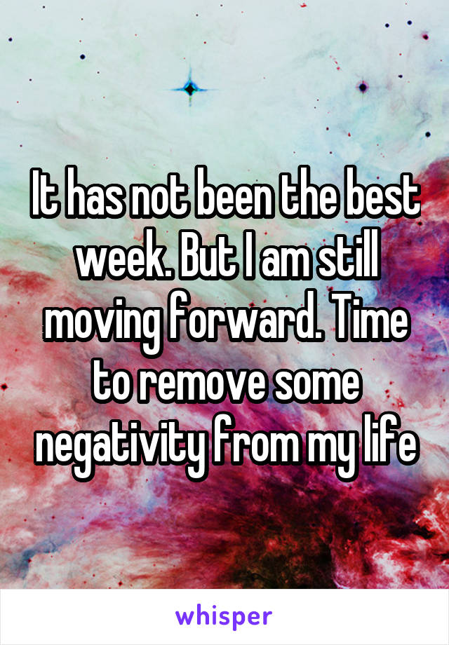 It has not been the best week. But I am still moving forward. Time to remove some negativity from my life