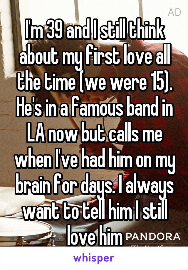 I'm 39 and I still think about my first love all the time (we were 15). He's in a famous band in LA now but calls me when I've had him on my brain for days. I always want to tell him I still love him