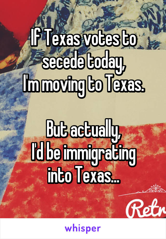 If Texas votes to secede today, I'm moving to Texas.       But actually, I'd be immigrating into Texas...