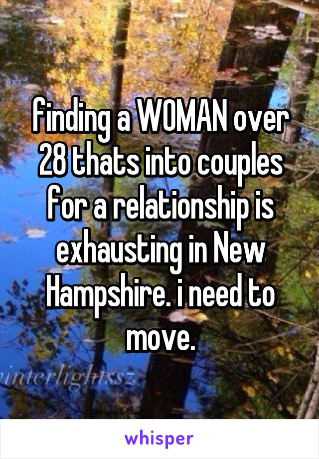 finding a WOMAN over 28 thats into couples for a relationship is exhausting in New Hampshire. i need to move.