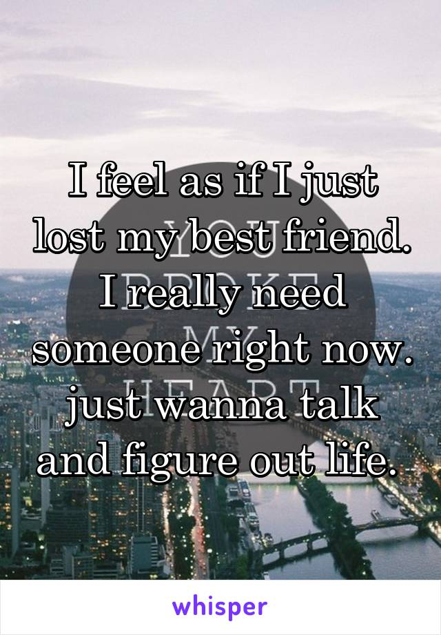 I feel as if I just lost my best friend. I really need someone right now. just wanna talk and figure out life.