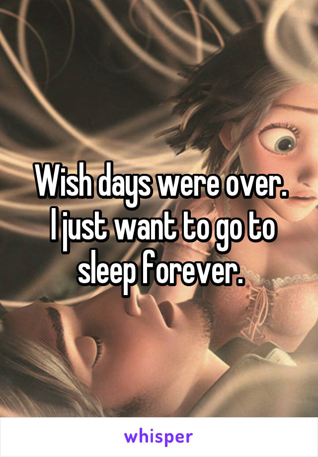 Wish days were over.  I just want to go to sleep forever.