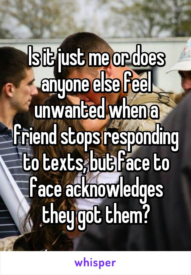 Is it just me or does anyone else feel unwanted when a friend stops responding to texts, but face to face acknowledges they got them?