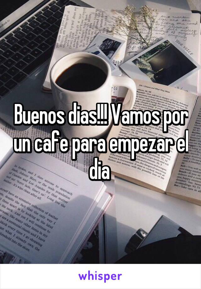 Buenos dias!!! Vamos por un cafe para empezar el dia