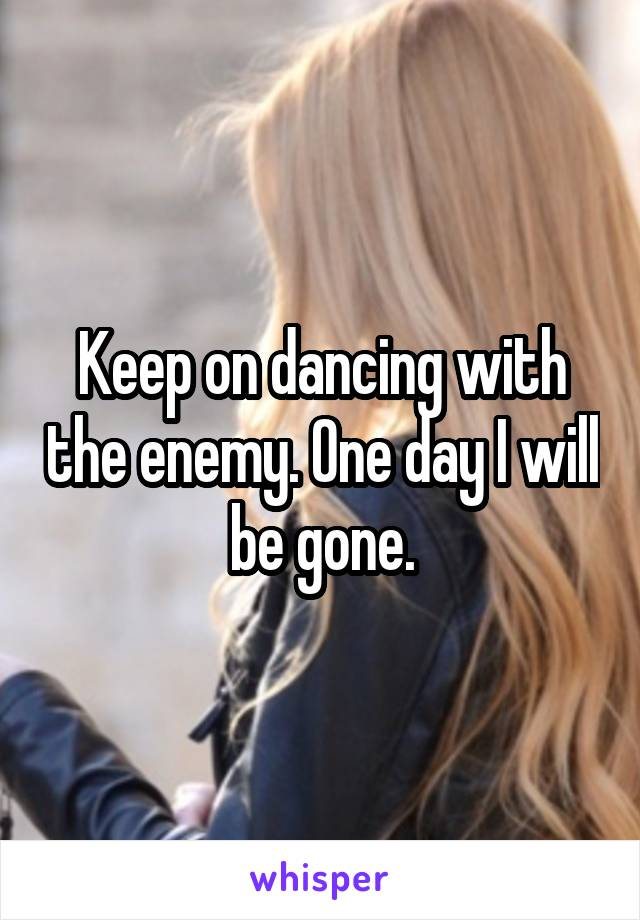 Keep on dancing with the enemy. One day I will be gone.