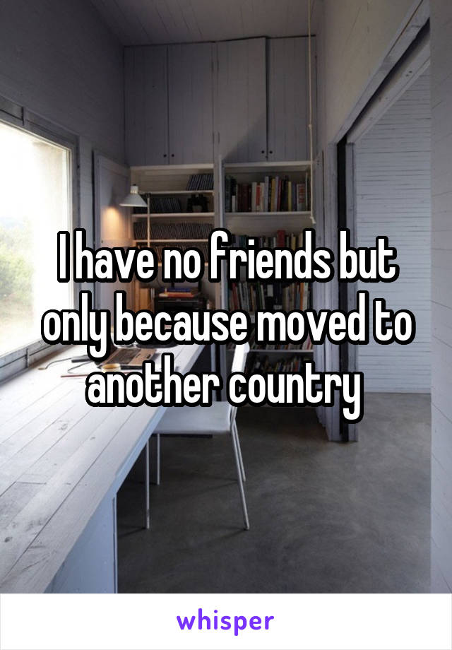 I have no friends but only because moved to another country