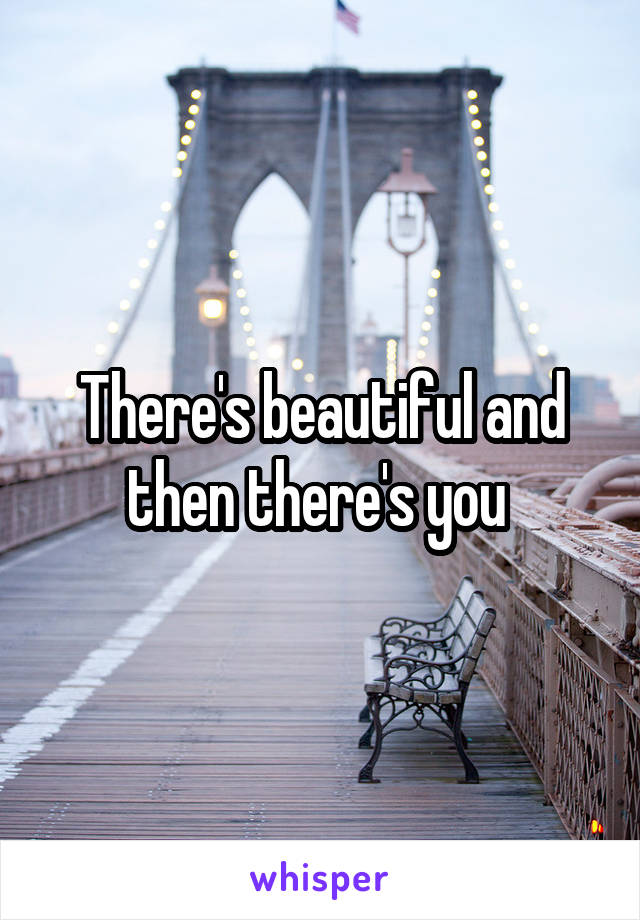 There's beautiful and then there's you