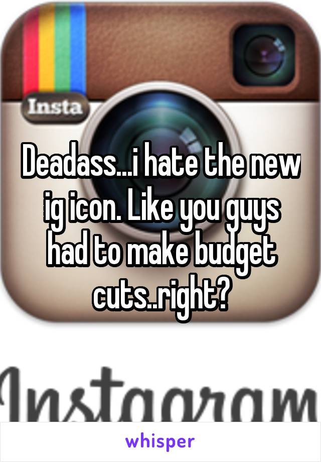 Deadass...i hate the new ig icon. Like you guys had to make budget cuts..right?