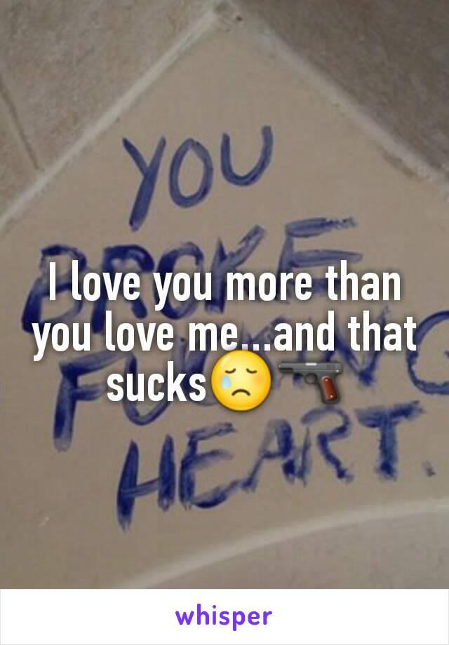 I love you more than you love me...and that sucks😢🔫
