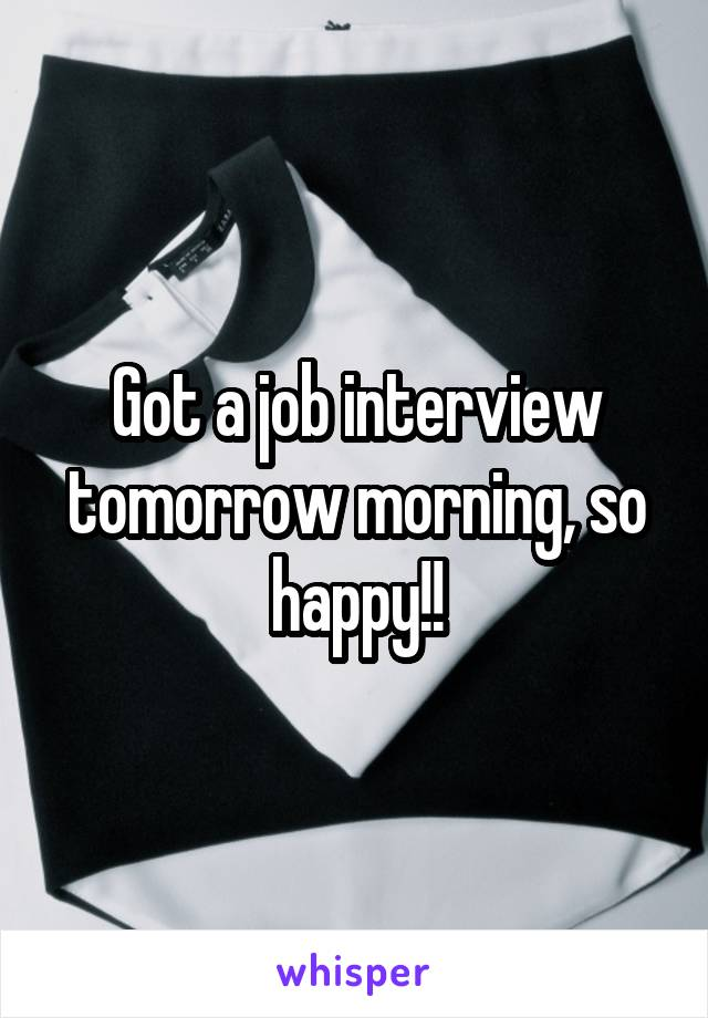 Got a job interview tomorrow morning, so happy!!