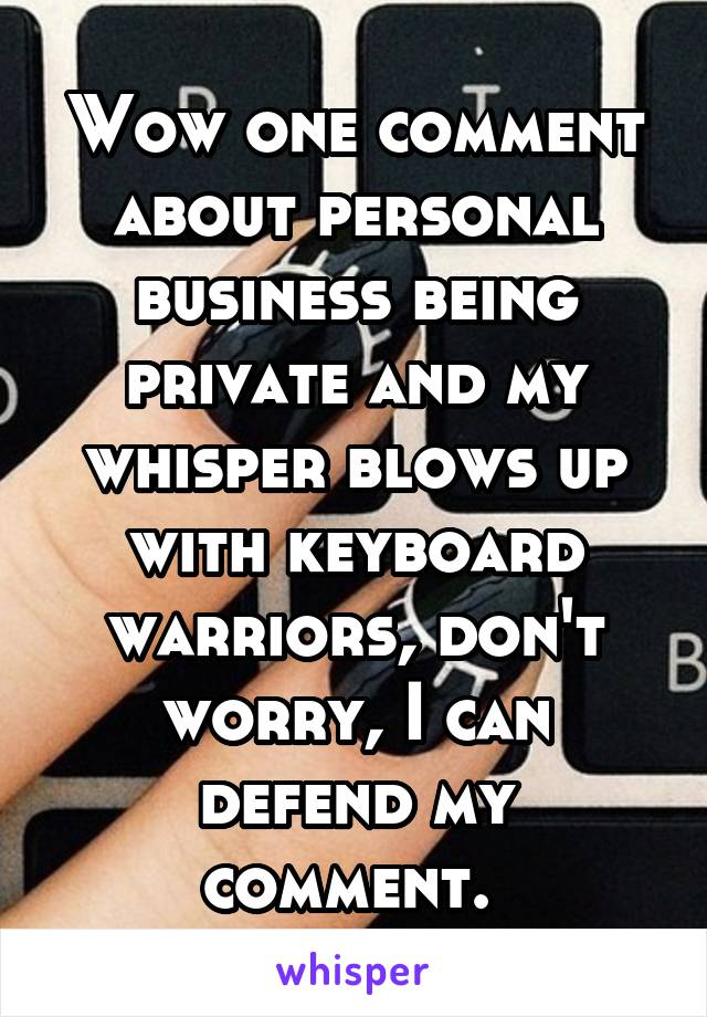 Wow one comment about personal business being private and my whisper blows up with keyboard warriors, don't worry, I can defend my comment.