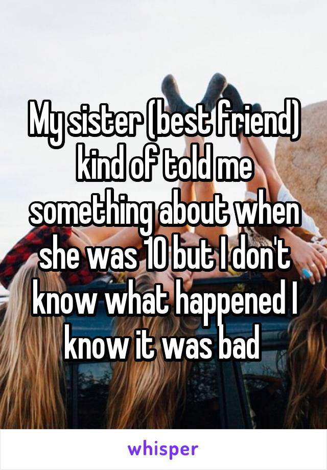 My sister (best friend) kind of told me something about when she was 10 but I don't know what happened I know it was bad