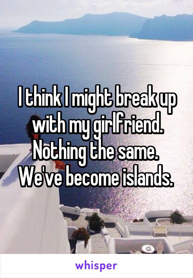 I think I might break up with my girlfriend. Nothing the same.  We've become islands.