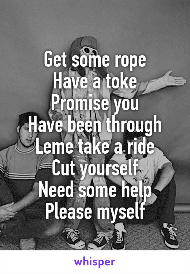 Get some rope Have a toke Promise you Have been through Leme take a ride Cut yourself Need some help Please myself