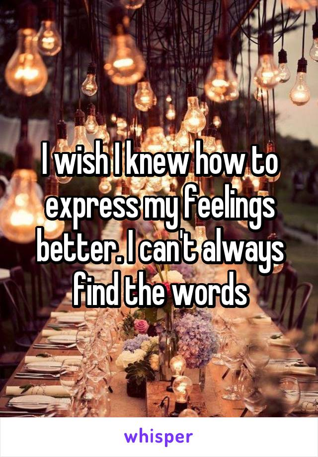 I wish I knew how to express my feelings better. I can't always find the words