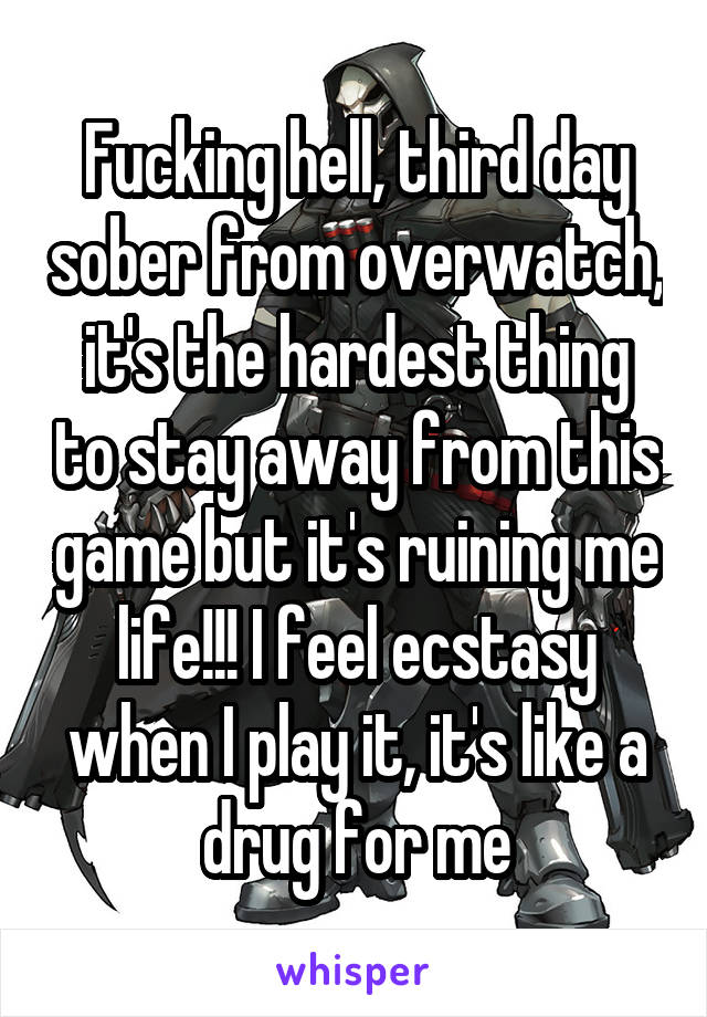 Fucking hell, third day sober from overwatch, it's the hardest thing to stay away from this game but it's ruining me life!!! I feel ecstasy when I play it, it's like a drug for me