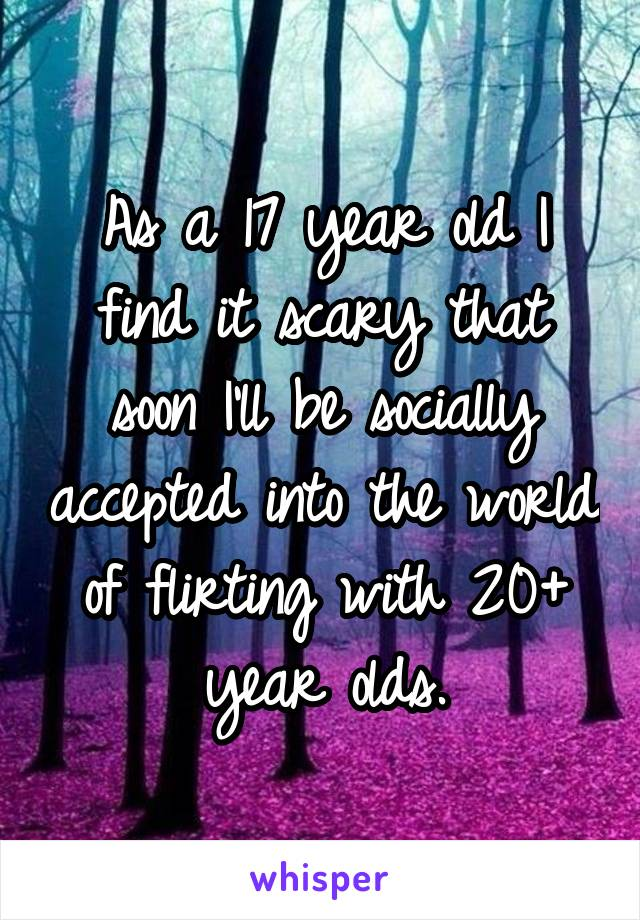 As a 17 year old I find it scary that soon I'll be socially accepted into the world of flirting with 20+ year olds.