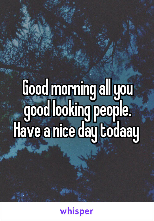 Good morning all you good looking people. Have a nice day todaay