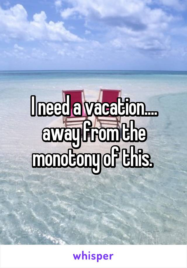 I need a vacation.... away from the monotony of this.