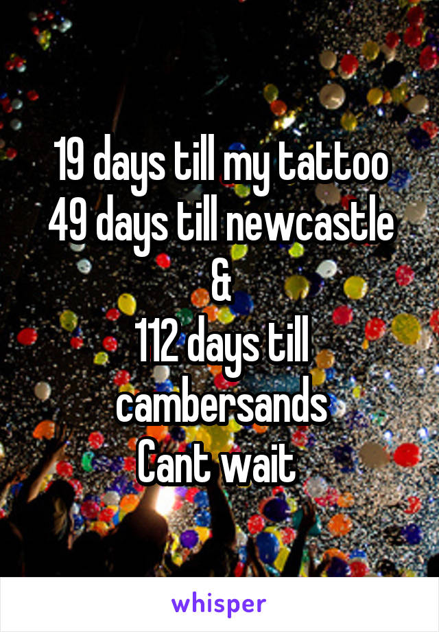 19 days till my tattoo 49 days till newcastle & 112 days till cambersands Cant wait