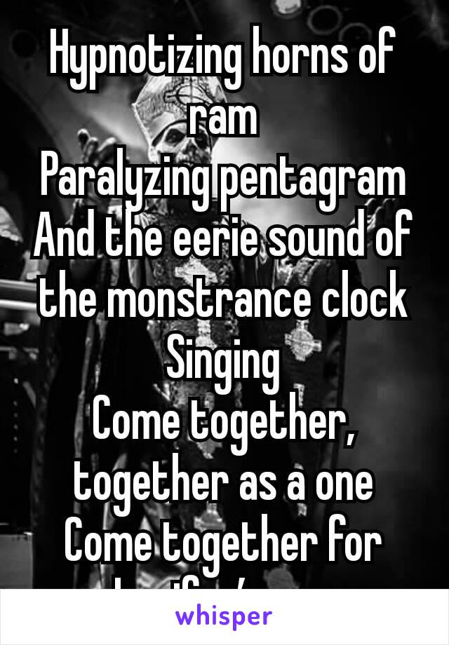Hypnotizing horns of ram Paralyzing pentagram And the eerie sound of the monstrance clock Singing Come together, together as a one Come together for Lucifer's son