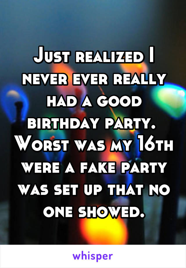 Just realized I never ever really had a good birthday party.  Worst was my 16th were a fake party was set up that no one showed.