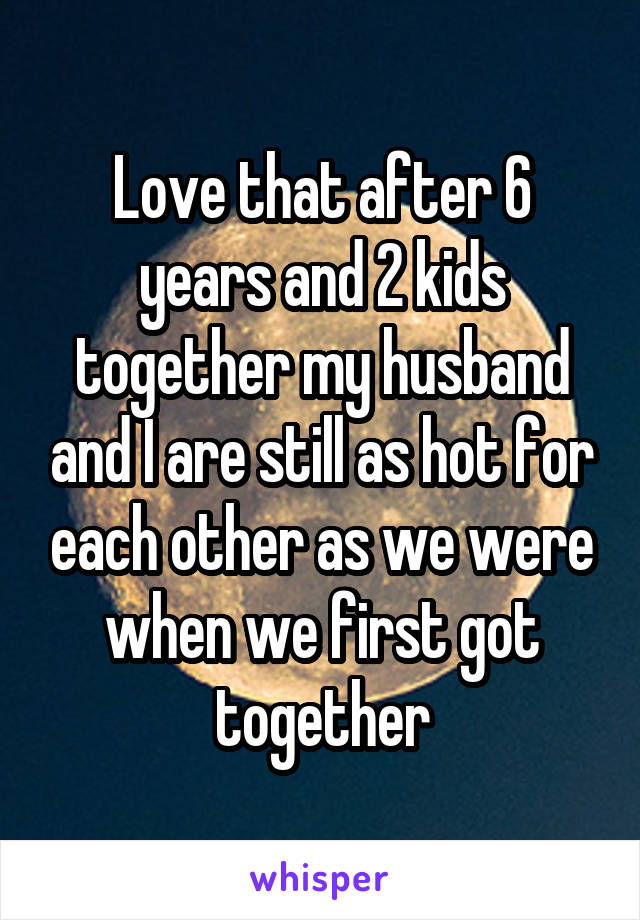 Love that after 6 years and 2 kids together my husband and I are still as hot for each other as we were when we first got together