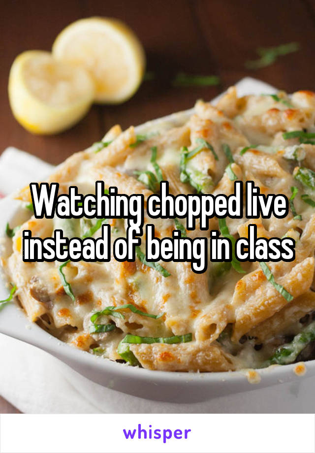 Watching chopped live instead of being in class