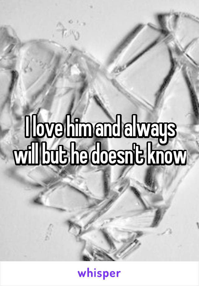 I love him and always will but he doesn't know