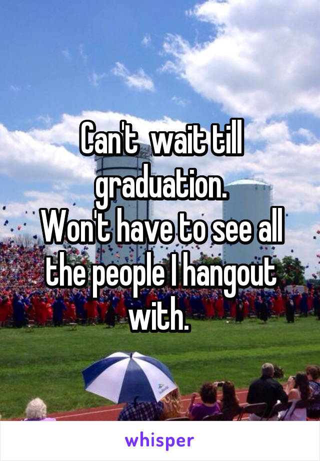 Can't  wait till graduation. Won't have to see all the people I hangout with.