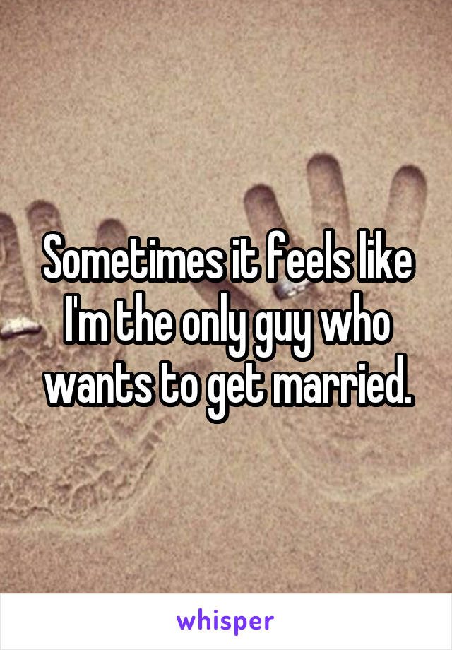 Sometimes it feels like I'm the only guy who wants to get married.