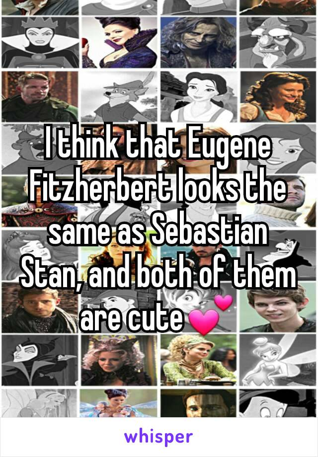 I think that Eugene Fitzherbert looks the same as Sebastian Stan, and both of them are cute💕