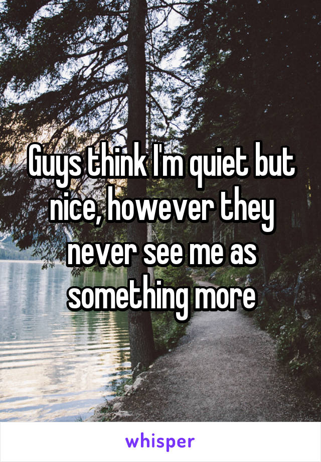 Guys think I'm quiet but nice, however they never see me as something more