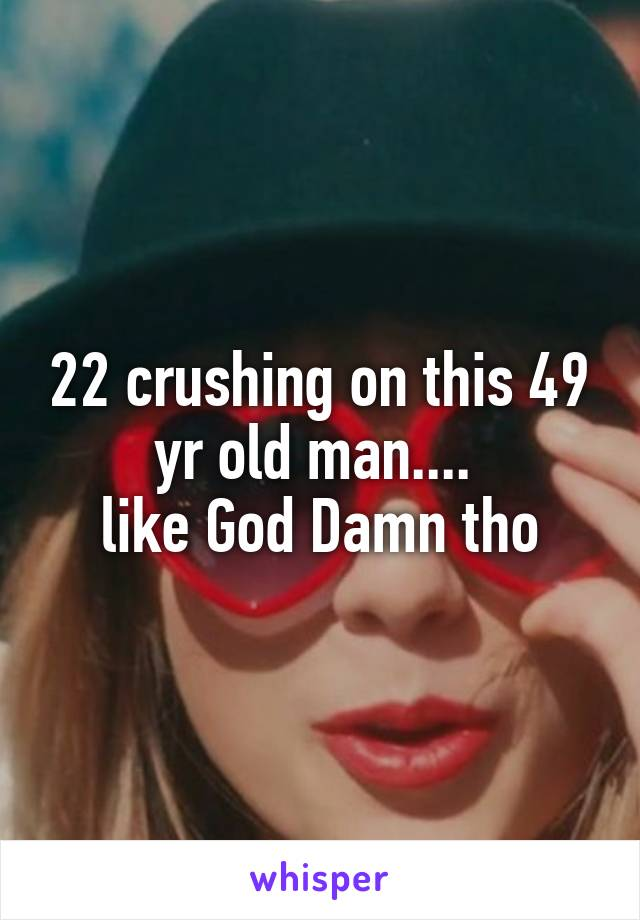 22 crushing on this 49 yr old man....  like God Damn tho