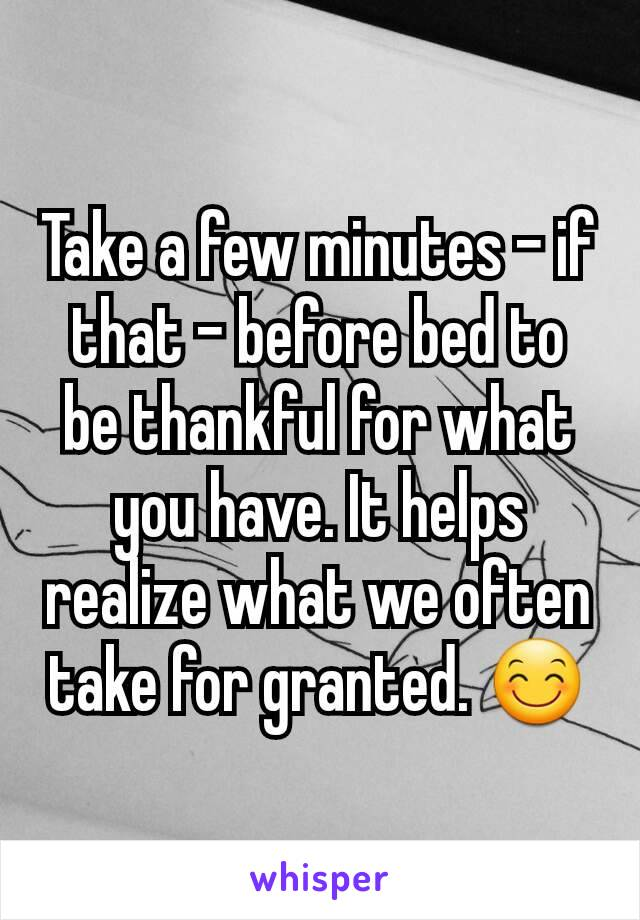 Take a few minutes - if that - before bed to be thankful for what you have. It helps realize what we often take for granted. 😊