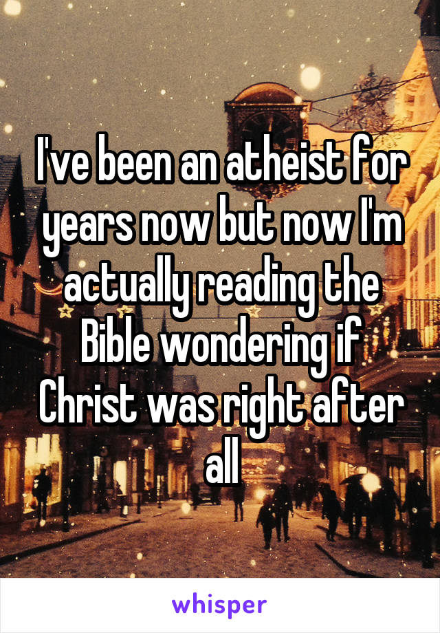 I've been an atheist for years now but now I'm actually reading the Bible wondering if Christ was right after all